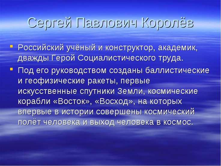 Сергей Павлович Королёв Российский учёный и конструктор, академик, дважды Гер...
