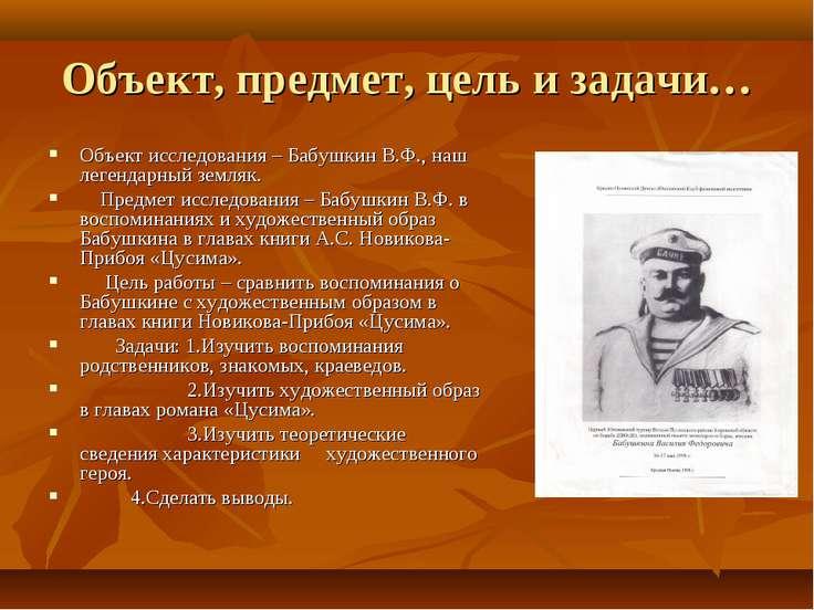 Объект, предмет, цель и задачи… Объект исследования – Бабушкин В.Ф., наш леге...