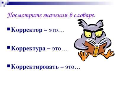 Посмотрите значения в словаре. Корректор – это… Корректура – это… Корректиров...