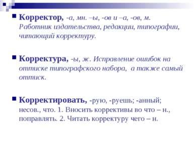 Корректор, -а, мн. –ы, -ов и –а, -ов, м. Работник издательства, редакции, тип...