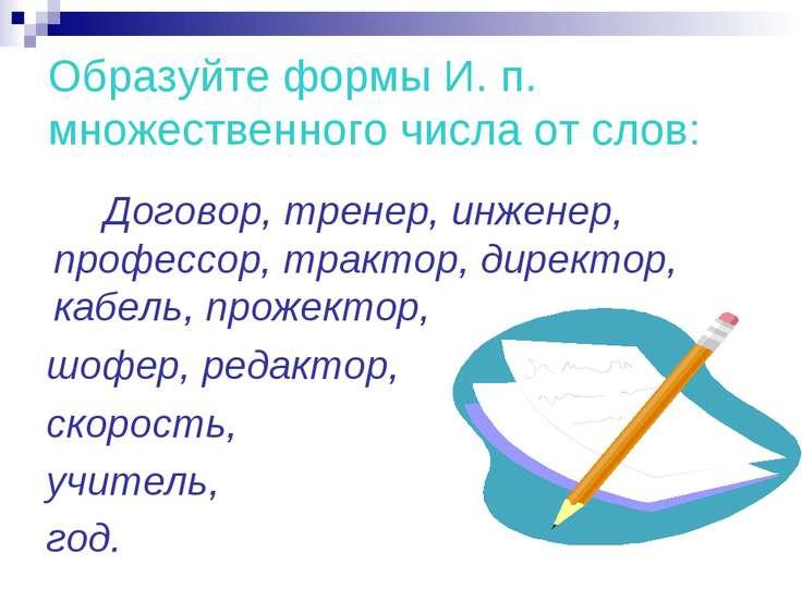 Образуйте формы И. п. множественного числа от слов: Договор, тренер, инженер,...