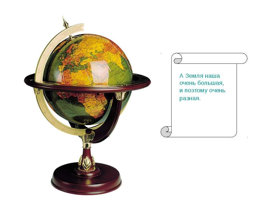 А Земля наша очень большая, и поэтому очень разная.