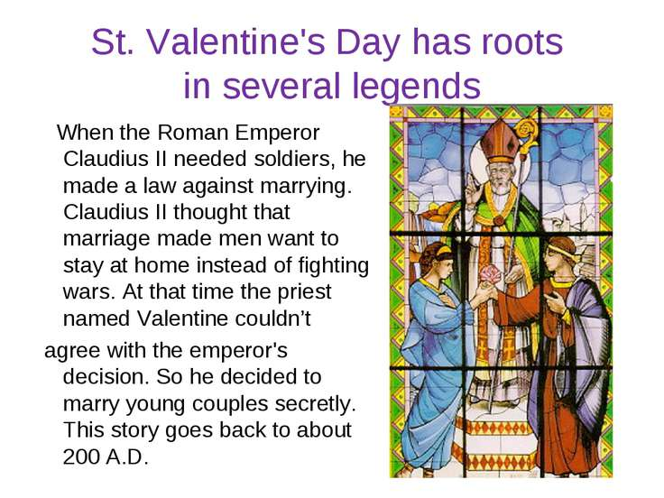St. Valentine's Day has roots in several legends When the Roman Emperor Claud...