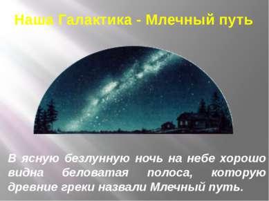 Наша Галактика - Млечный путь В ясную безлунную ночь на небе хорошо видна бел...