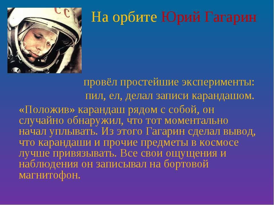 На орбите Юрий Гагарин провёл простейшие эксперименты: пил, ел, делал записи ...