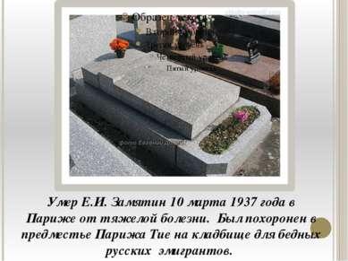 Умер Е.И. Замятин 10 марта 1937 года в Париже от тяжелой болезни. Был похорон...