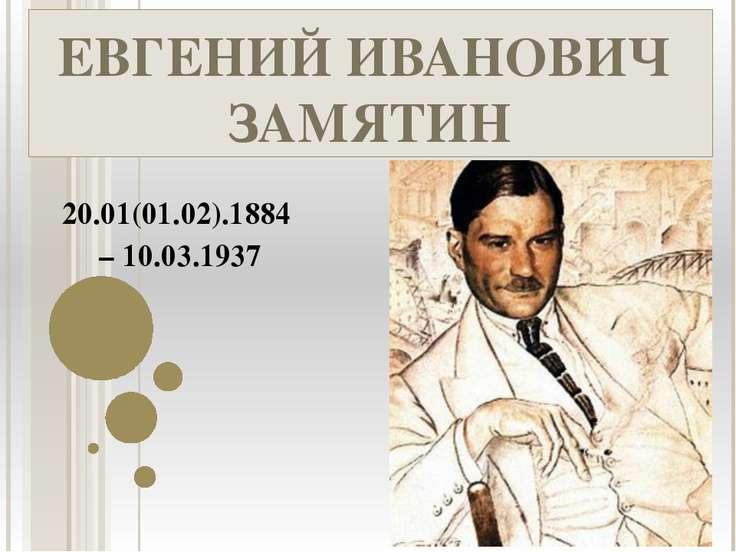 ЕВГЕНИЙ ИВАНОВИЧ ЗАМЯТИН 20.01(01.02).1884 – 10.03.1937