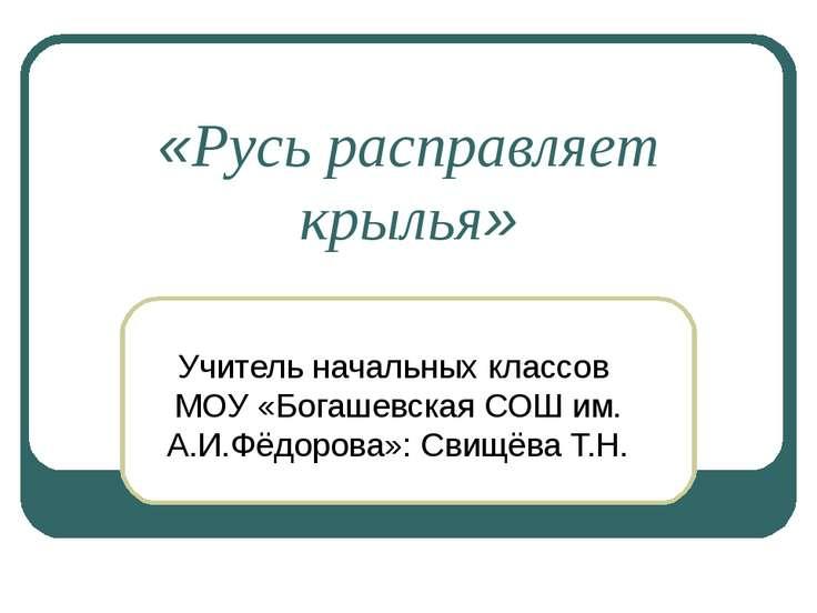 «Русь расправляет крылья» Учитель начальных классов МОУ «Богашевская СОШ им. ...