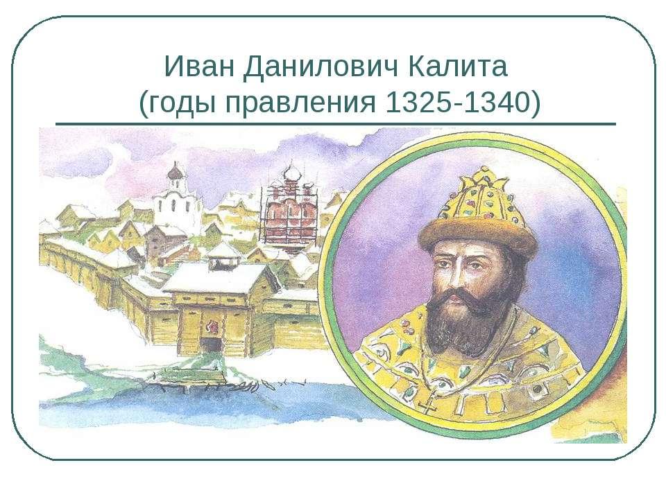 Иван Данилович Калита (годы правления 1325-1340)