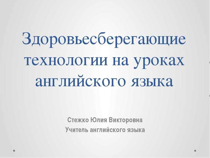 Здоровьесберегающие технологии на уроках английского языка Стежко Юлия Виктор...