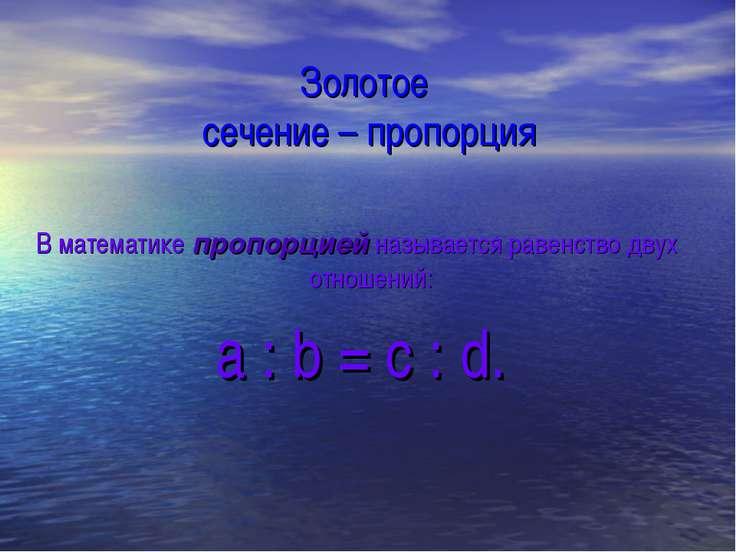 Золотое сечение – пропорция В математике пропорцией называется равенство двух...