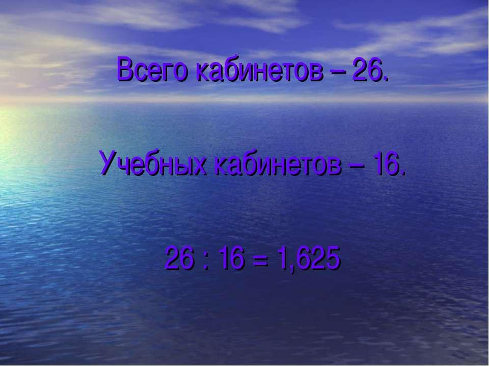 Всего кабинетов – 26. Учебных кабинетов – 16. 26 : 16 = 1,625