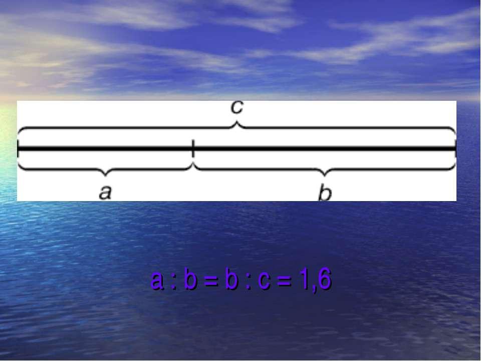 a : b = b : c = 1,6