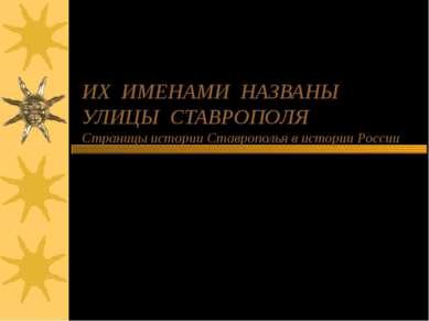 ИХ ИМЕНАМИ НАЗВАНЫ УЛИЦЫ СТАВРОПОЛЯ Страницы истории Ставрополья в истории Ро...