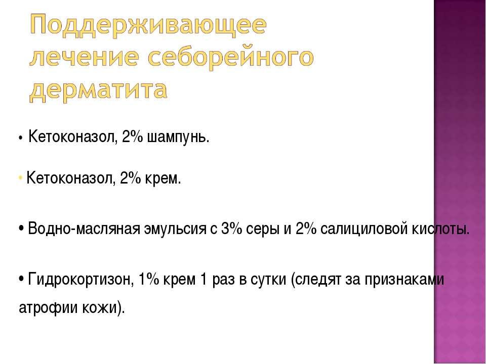 • Кетоконазол, 2% шампунь. Кетоконазол, 2% крем. • Водно-масляная эмульсия с ...