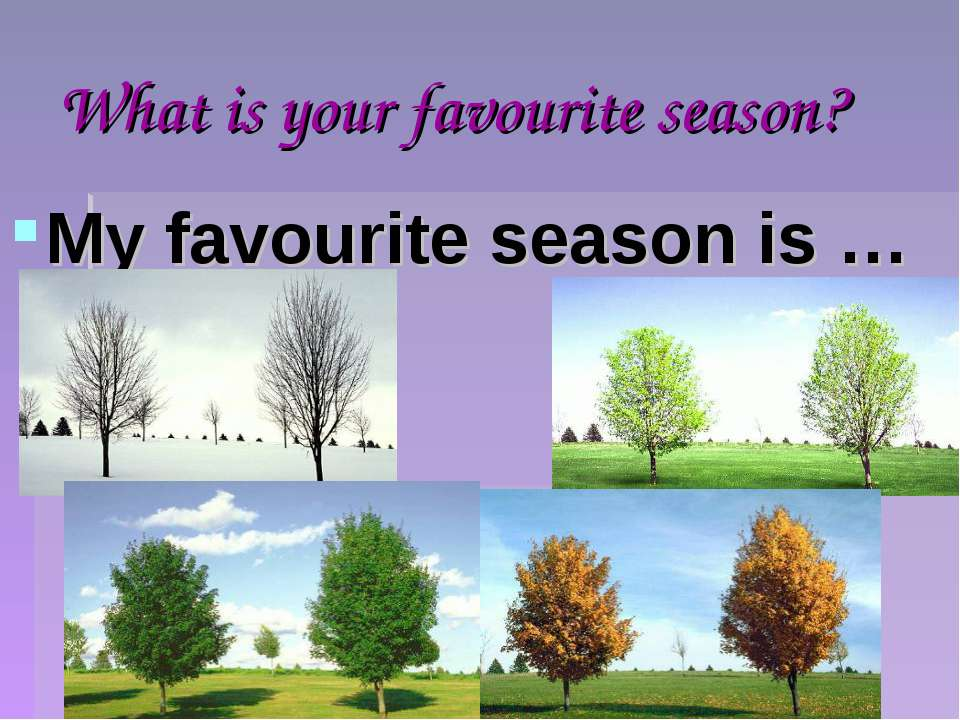 What is your favourite season? My favourite season is …