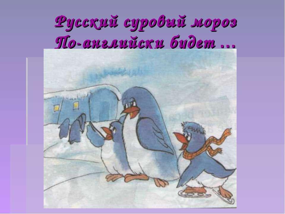 Русский суровый мороз По-английски будет …