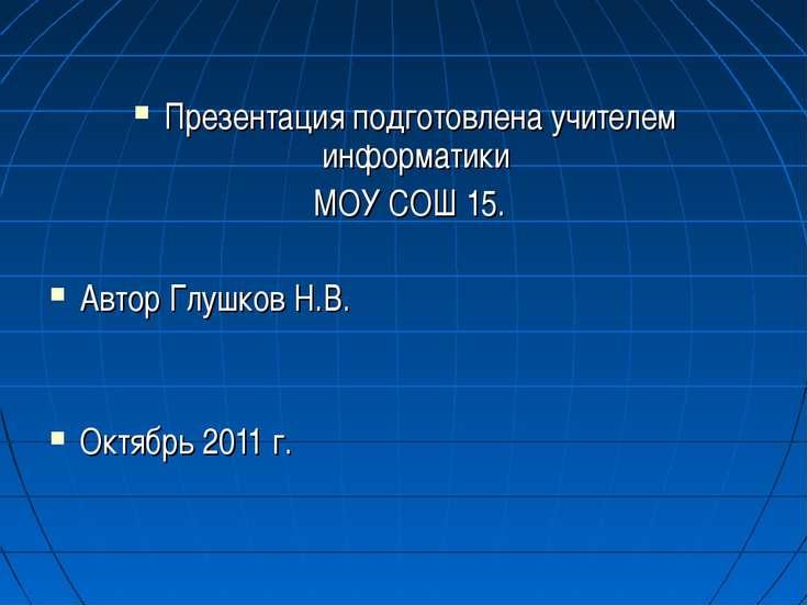 Презентация подготовлена учителем информатики МОУ СОШ 15. Автор Глушков Н.В. ...