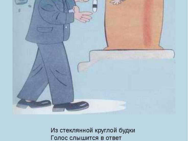 Из стеклянной круглой будки Голос слышится в ответ – Мне, Степанов, не до шут...