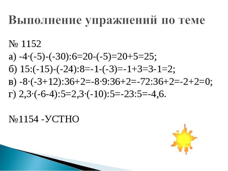 № 1152 а) -4·(-5)-(-30):6=20-(-5)=20+5=25; б) 15:(-15)-(-24):8=-1-(-3)=-1+3=3...