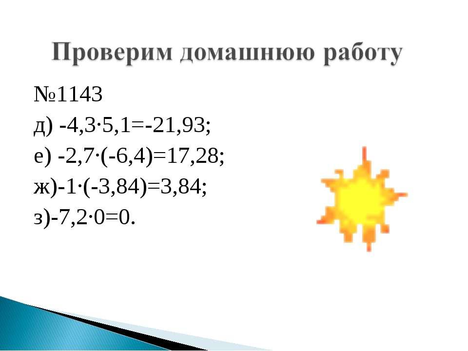 №1143 д) -4,3·5,1=-21,93; е) -2,7·(-6,4)=17,28; ж)-1·(-3,84)=3,84; з)-7,2·0=0.