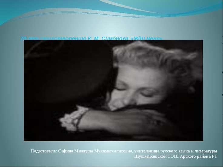70 лет стихотворению К. М. Симонова «Жди меня» Подготовила: Сафина Миляуша Му...