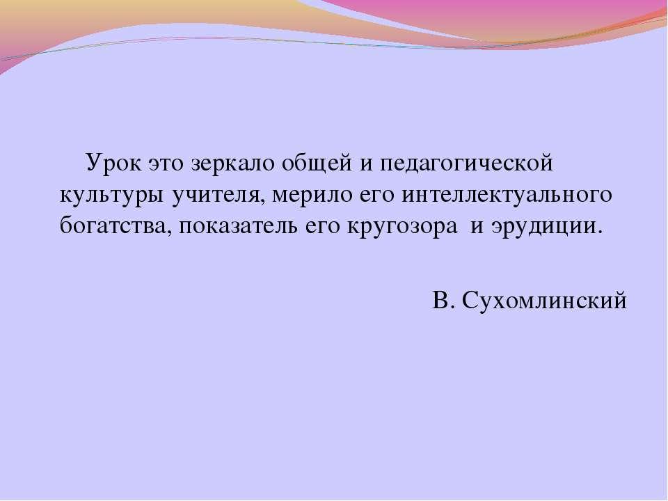 Урок это зеркало общей и педагогической культуры учителя, мерило его интеллек...