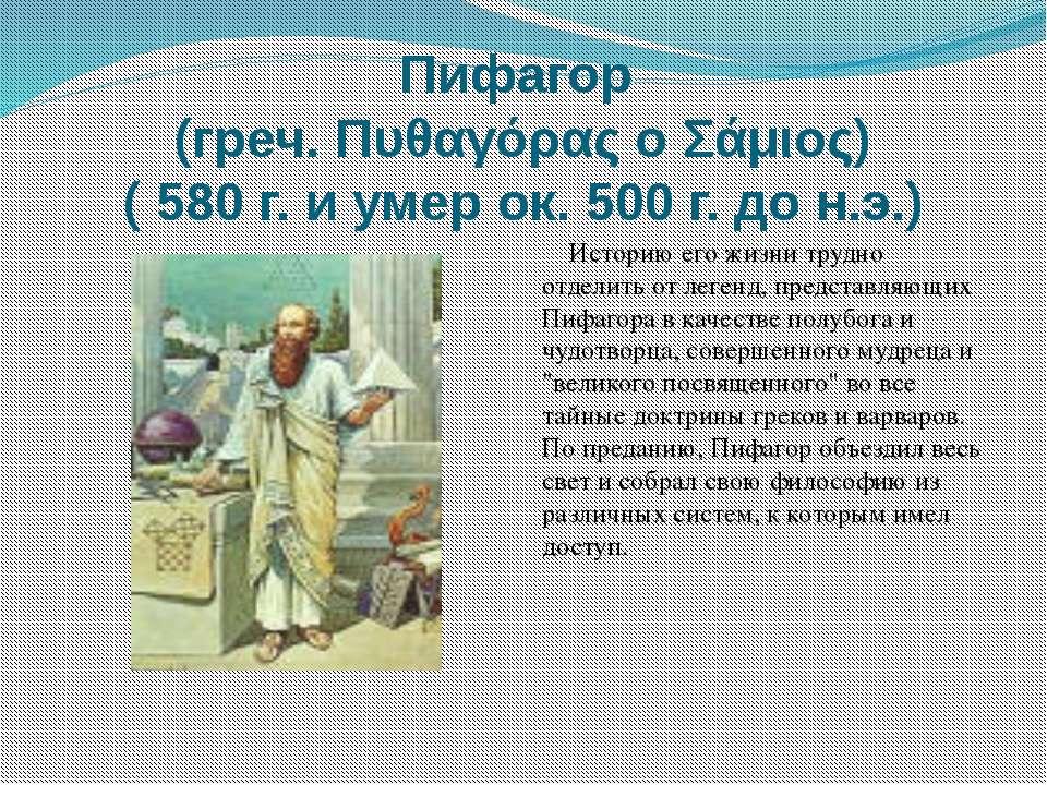Пифагор (греч. Πυθαγόρας ο Σάμιος) ( 580 г. и умер ок. 500 г. до н.э.) Истори...