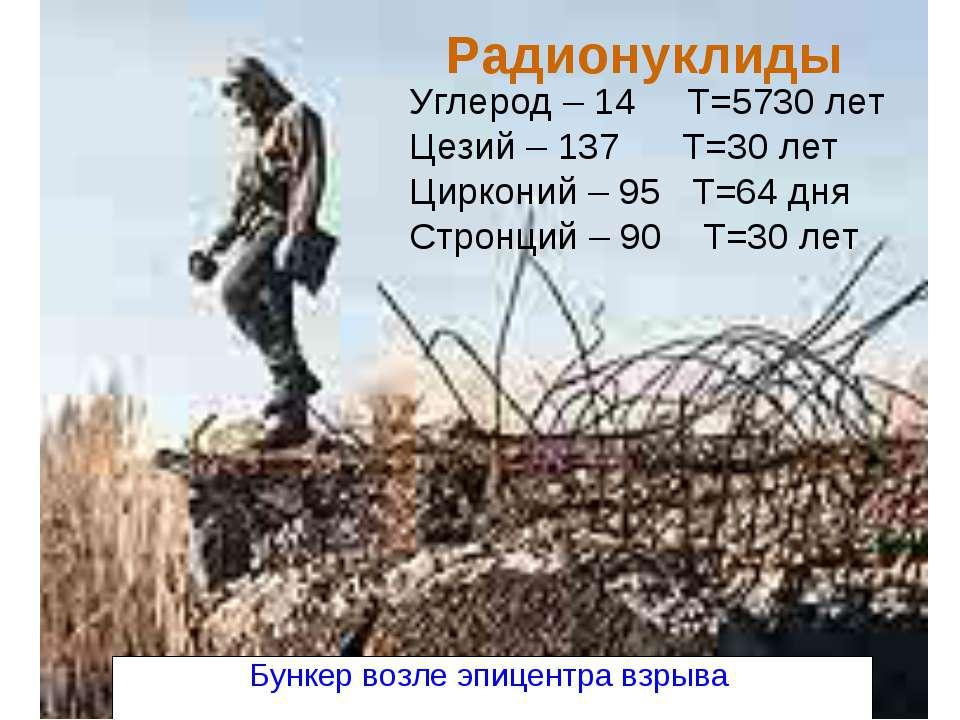 Радионуклиды Углерод – 14 Т=5730 лет Цезий – 137 Т=30 лет Цирконий – 95 Т=64 ...