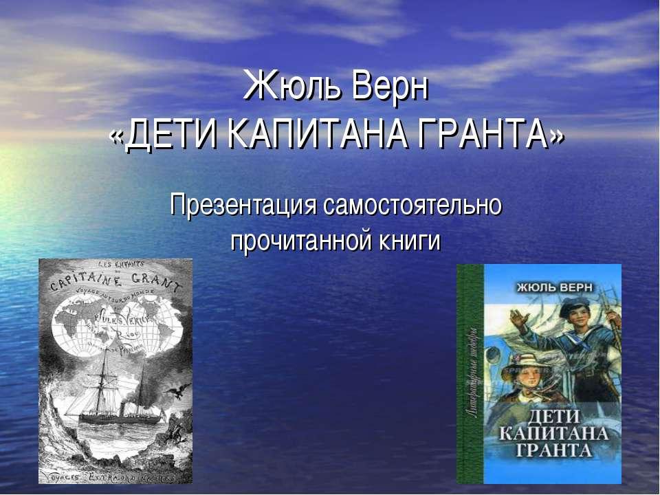 Жюль Верн «ДЕТИ КАПИТАНА ГРАНТА» Презентация самостоятельно прочитанной книги