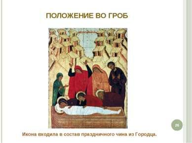 ПОЛОЖЕНИЕ ВО ГРОБ * Икона входила в состав праздничного чина из Городца.