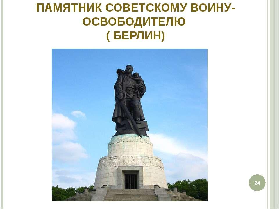 ПАМЯТНИК СОВЕТСКОМУ ВОИНУ-ОСВОБОДИТЕЛЮ ( БЕРЛИН) *