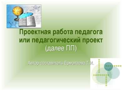 Проектная работа педагога или педагогический проект (далее ПП) Автор-составит...
