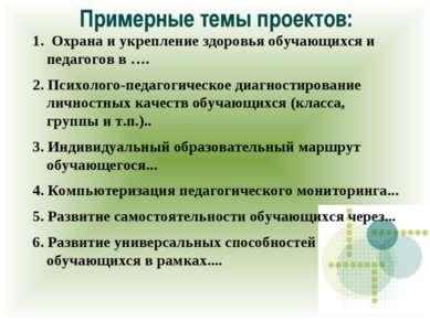 Примерные темы проектов: 1. Охрана и укрепление здоровья обучающихся и педаго...