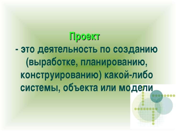 Проект - это деятельность по созданию (выработке, планированию, конструирован...