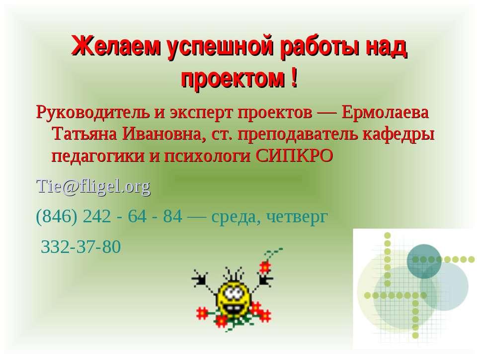 Желаем успешной работы над проектом ! Руководитель и эксперт проектов — Ермол...