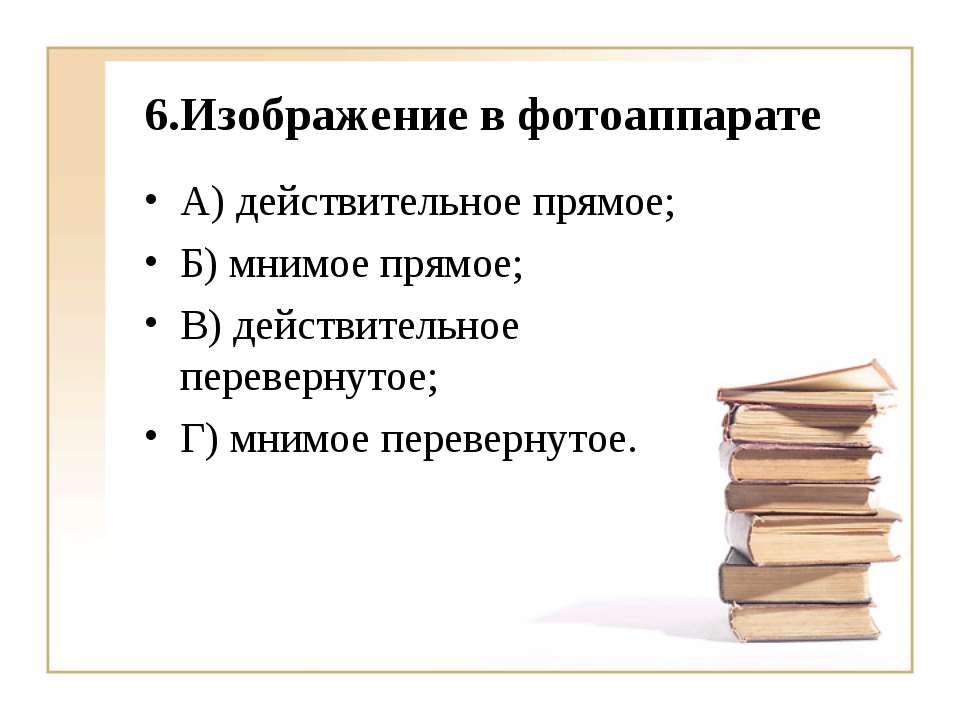 6.Изображение в фотоаппарате А) действительное прямое; Б) мнимое прямое; В) д...