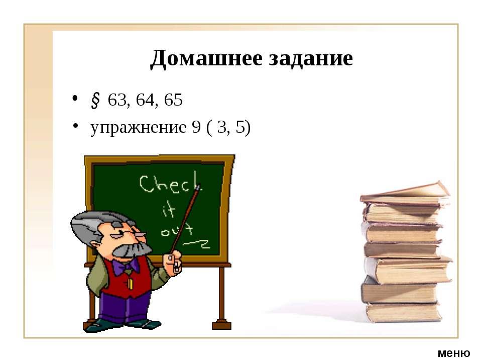 Домашнее задание § 63, 64, 65 упражнение 9 ( 3, 5) меню