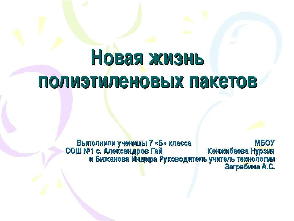 Новая жизнь полиэтиленовых пакетов Выполнили ученицы 7 «Б» класса МБОУ СОШ №1...