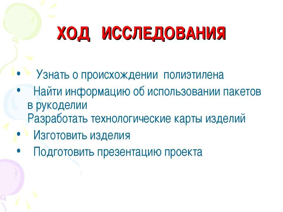 ХОД ИССЛЕДОВАНИЯ Узнать о происхождении полиэтилена Найти информацию об испол...
