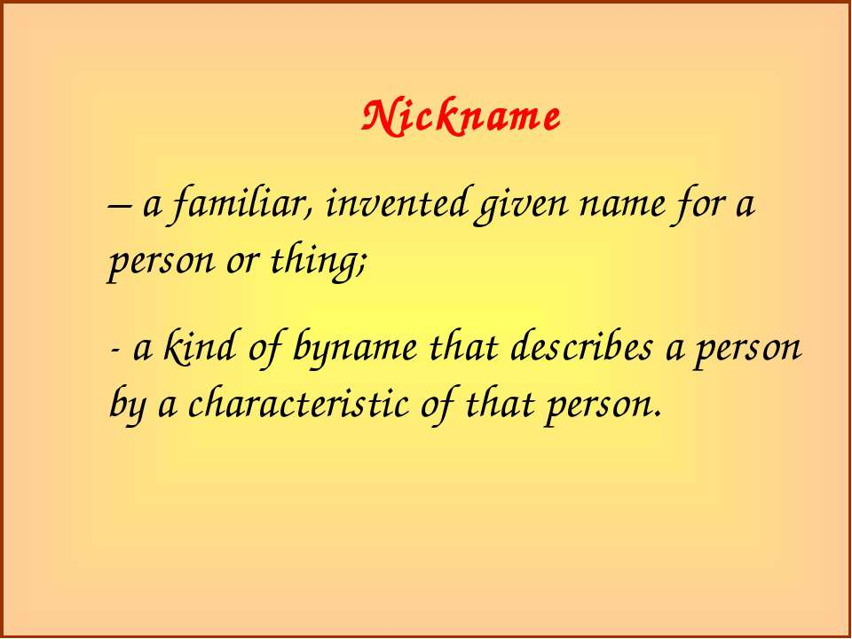Nickname – a familiar, invented given name for a person or thing; - a kind of...