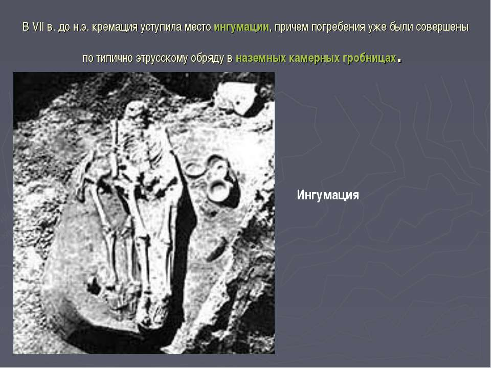 В VIIв. дон.э. кремация уступила место ингумации, причем погребения уже был...