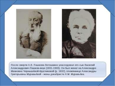 После смерти А.В. Пашкова Ветошкино унаследовал его сын Василий Александрович...