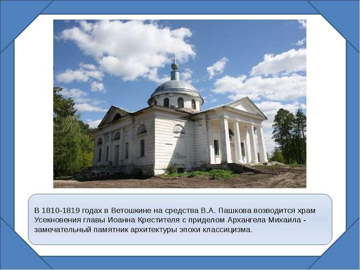 В 1810-1819 годах в Ветошкине на средства В.А. Пашкова возводится храм Усекно...