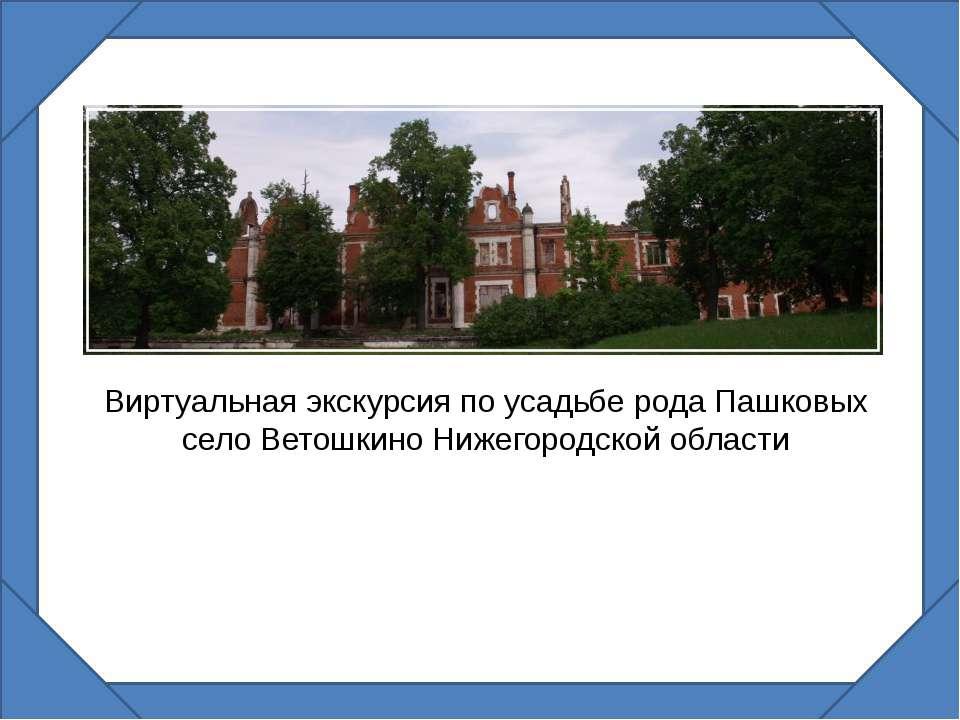 Виртуальная экскурсия по усадьбе рода Пашковых село Ветошкино Нижегородской о...