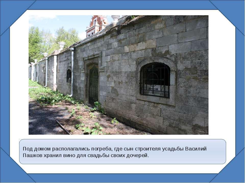 Под домом располагались погреба, где сын строителя усадьбы Василий Пашков хра...
