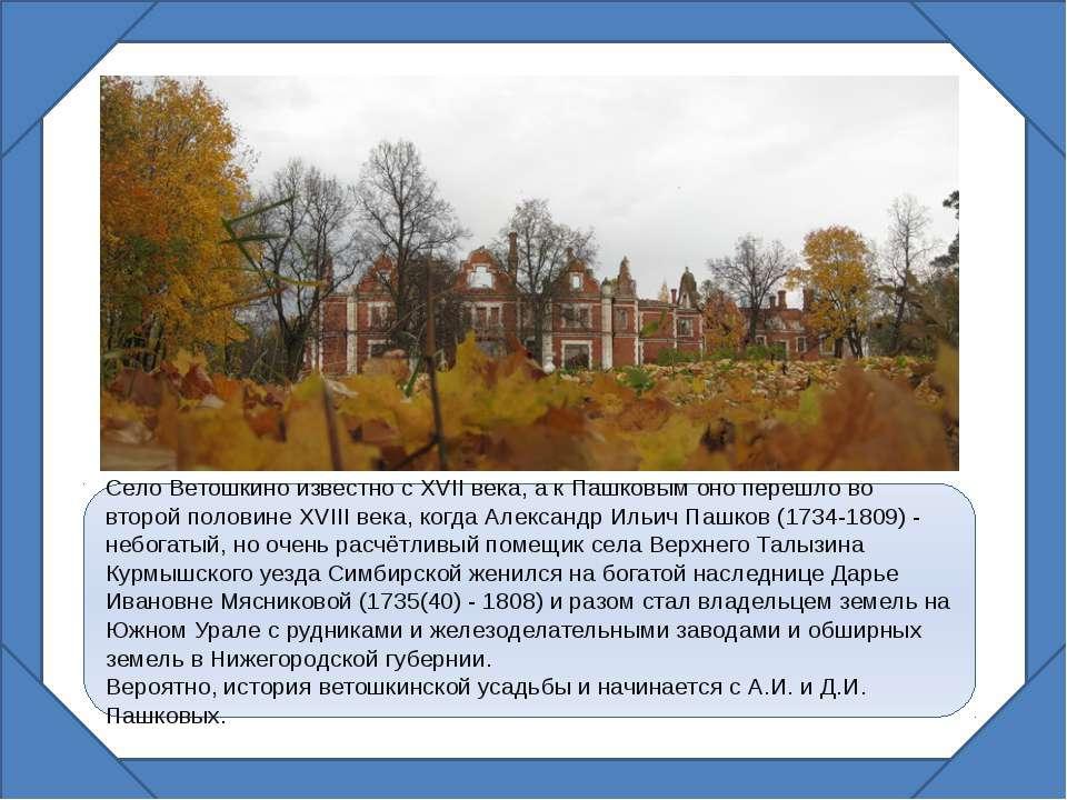 Село Ветошкино известно с XVII века, а к Пашковым оно перешло во второй полов...