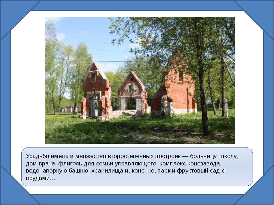 Усадьба имела и множество второстепенных построек — больницу, школу, дом врач...