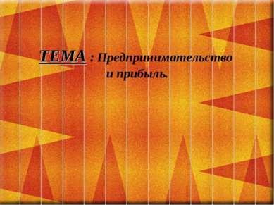 ТЕМА : Предпринимательство и прибыль.