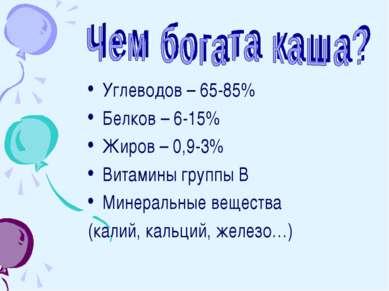 Углеводов – 65-85% Белков – 6-15% Жиров – 0,9-3% Витамины группы В Минеральны...